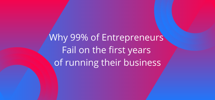 Why 99% of Entrepreneurs Fail on the first years of running their business