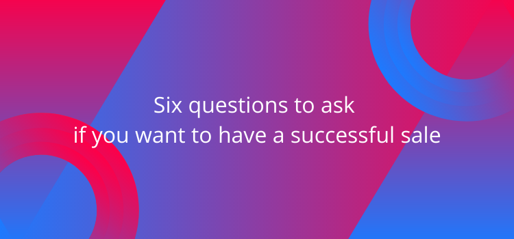 Six questions to ask if you want to have a successful sale
